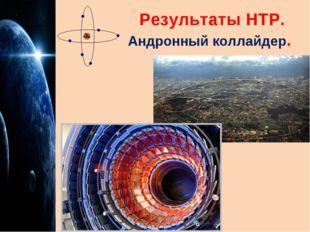 Результаты НТР. Андронный коллайдер.
