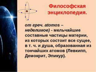 Философская энциклопедия. от греч. atomos – неделимое)- мельчайшие составные