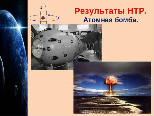 Результаты НТР. Атомная бомба.
