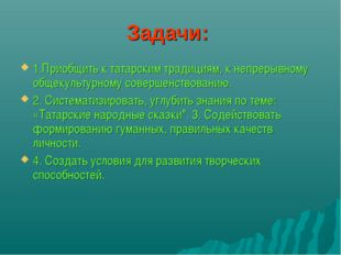 Задачи: 1.Приобщить к татарским традициям, к непрерывному общекультурному сов