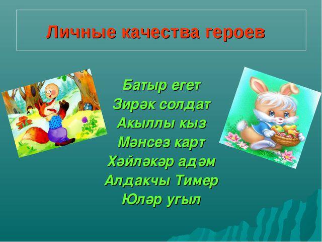 Личныекачества героев Батыр егет Зирәк солдат Акыллы кыз Мәнсез карт Хәйләк...