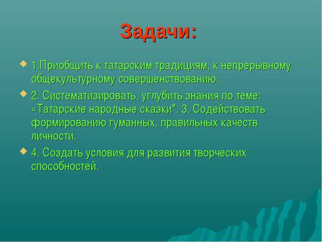 Задачи: 1.Приобщить к татарским традициям, к непрерывному общекультурному сов...