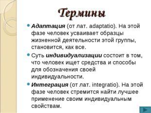 Термины Адаптация (от лат. adaptatio). На этой фазе человек усваивает образцы
