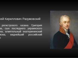 Граф Алексей Кириллович Разумовский Внук регистрового казака Григория Розума,