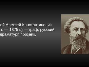 Толстой Алексей Константинович (1817 г. — 1875 г.) — граф, русский поэт, драм