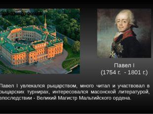Павел I (1754 г. - 1801 г.) Павел I увлекался рыцарством, много читал и участ