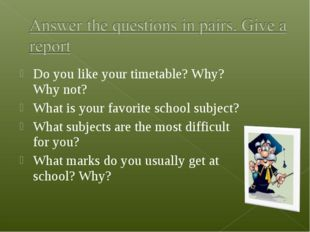 Do you like your timetable? Why? Why not? What is your favorite school subje