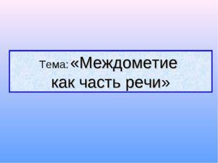 Тема: «Междометие как часть речи»