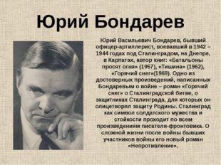 Юрий Бондарев Юрий Васильевич Бондарев, бывший офицер-артиллерист, воевавший
