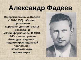 Александр Фадеев Во время войны А.Фадеев (1901-1956) работает фронтовым корре