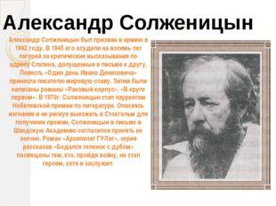 Александр Солженицын Александр Солженицын был призван в армию в 1942 году. В