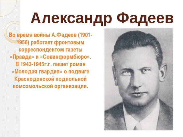 Александр Фадеев Во время войны А.Фадеев (1901-1956) работает фронтовым корре...