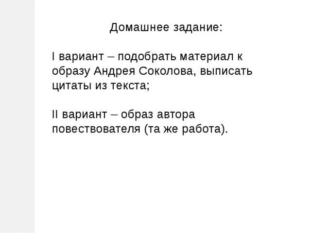 Домашнее задание: I вариант – подобрать материал к образу Андрея Соколова, вы...
