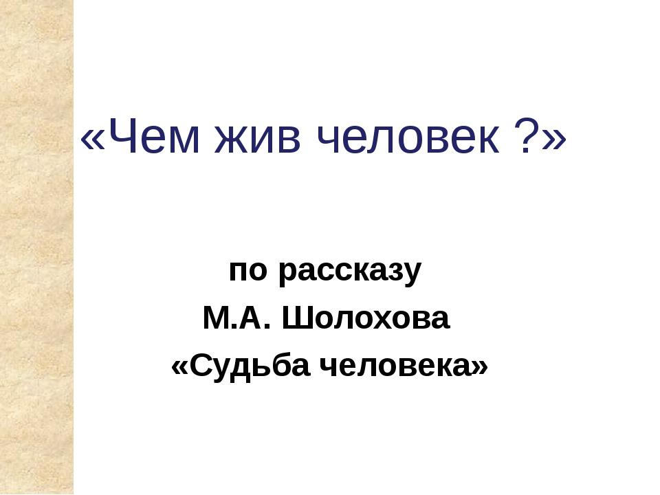 «Чем жив человек ?» по рассказу М.А. Шолохова «Судьба человека»