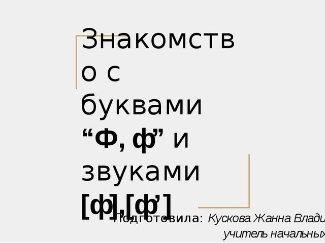 "Знакомство с буквами ""Ф, ф"" и звуками [ф],[ф'] Подготовила: Кускова Жанна Вла..."