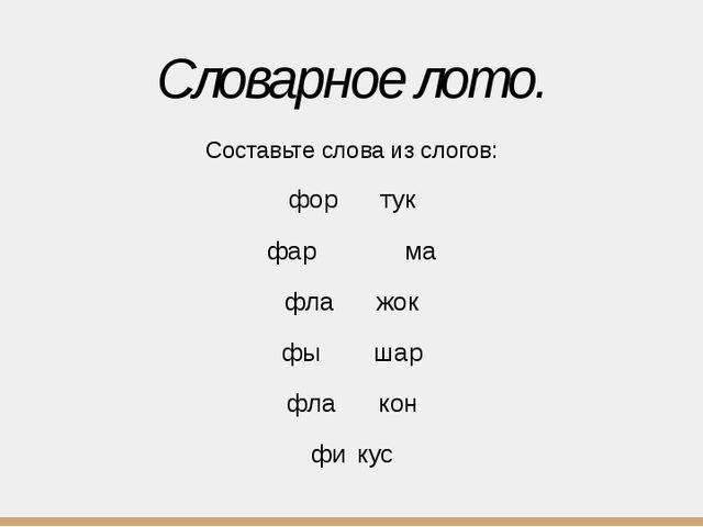 Словарное лото. Составьте слова из слогов: фортук фар  ма фла...