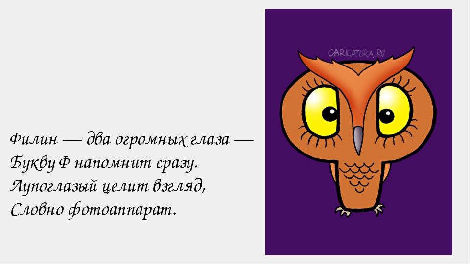 Филин — два огромных глаза — Букву Ф напомнит сразу. Лупоглазый целит взгляд,...