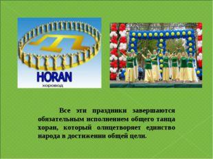 Все эти праздники завершаются обязательным исполнением общего танца хоран, к