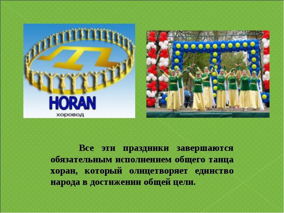 Все эти праздники завершаются обязательным исполнением общего танца хоран, к...
