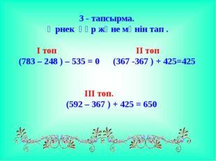 3 - тапсырма. Өрнек құр және мәнін тап . І топ ІІ топ (783 – 248 ) –