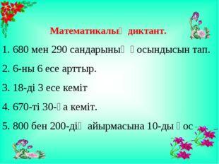 Математикалық диктант. 1. 680 мен 290 сандарының қосындысын тап. 2. 6-ны 6 е