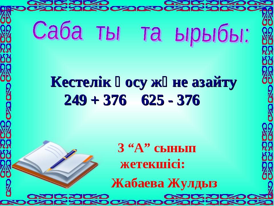 """Кестелік қосу және азайту 249 + 376 625 - 376 3 """"А"""" сынып жетекшісі: Жабаева..."""
