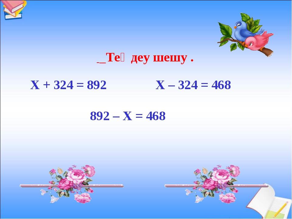 Теңдеу шешу . Х + 324 = 892 Х – 324 = 468 892 – Х = 468