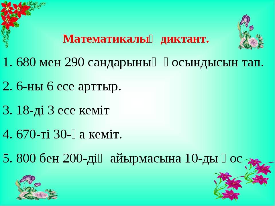 Математикалық диктант. 1. 680 мен 290 сандарының қосындысын тап. 2. 6-ны 6 е...