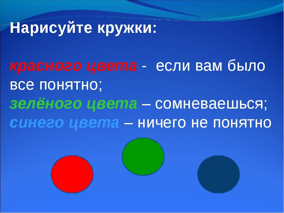 Нарисуйте кружки: красного цвета - если вам было все понятно; зелёного цвета...