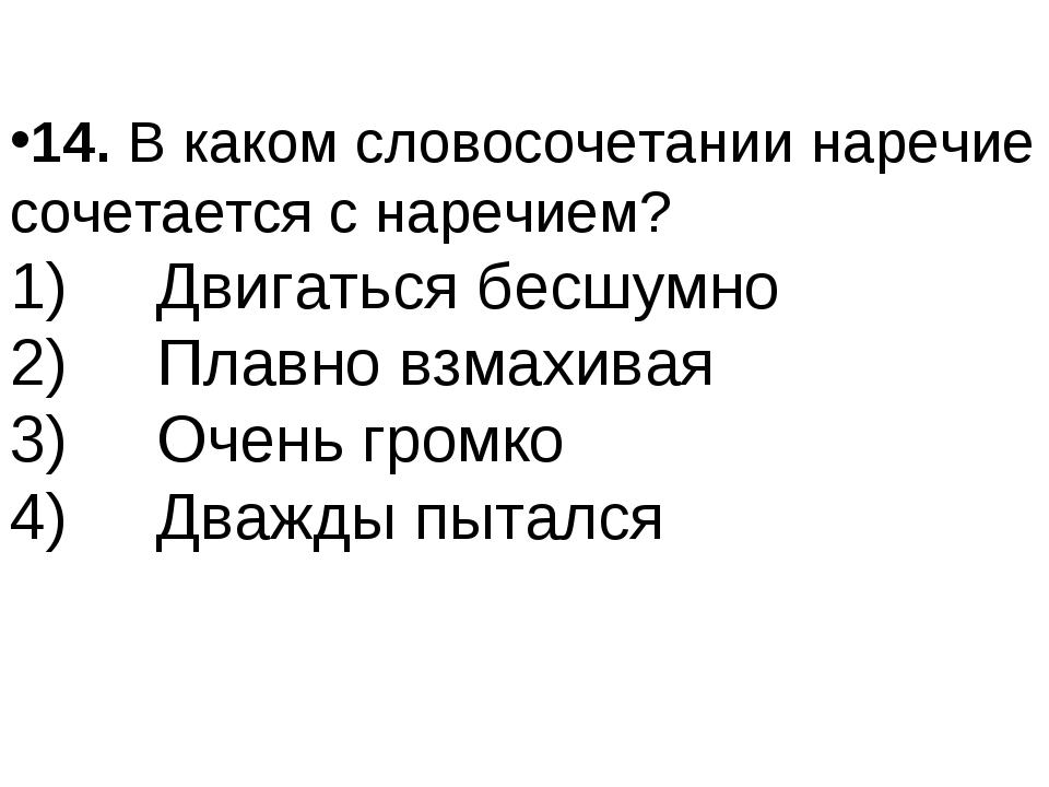 14.В каком словосочетании наречие сочетается с наречием? 1) Двигаться бе...
