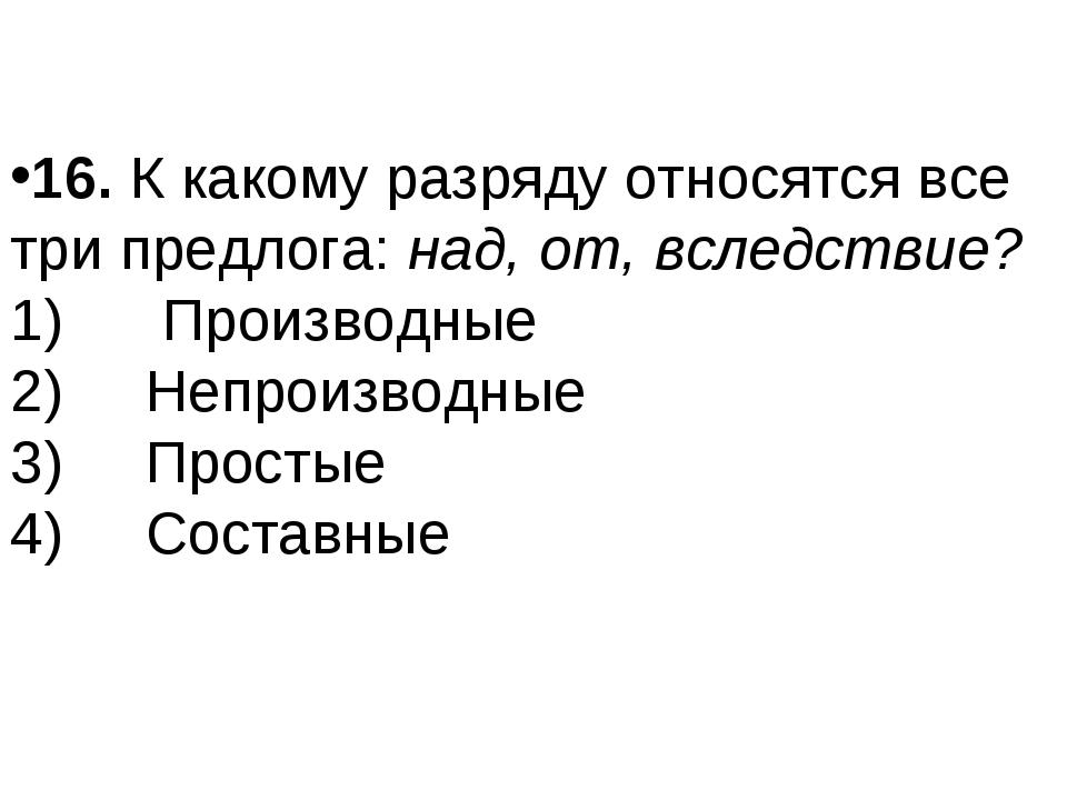 16.К какому разряду относятся все три предлога:над, от, вследствие? 1)...