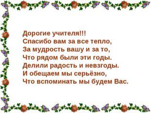 Дорогие учителя!!! Спасибо вам за все тепло, За мудрость вашу и за то, Что р