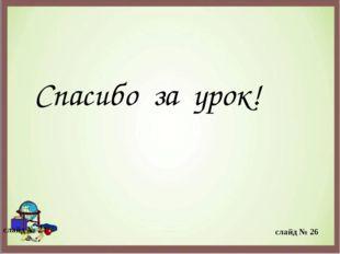 Спасибо за урок! слайд № 24 слайд № 26