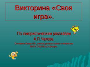 Викторина «Cвоя игра». По юмористическим рассказам А.П.Чехова. Составила Келе