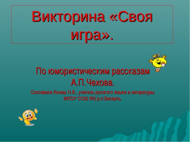 Викторина «Cвоя игра». По юмористическим рассказам А.П.Чехова. Составила Келе...