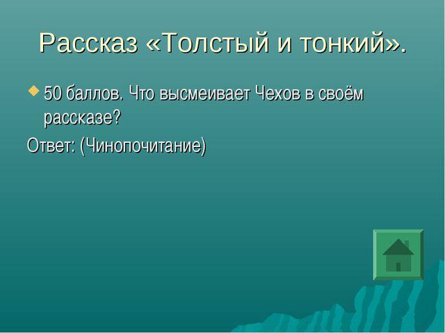 Рассказ «Толстый и тонкий». 50 баллов. Что высмеивает Чехов в своём рассказе?...
