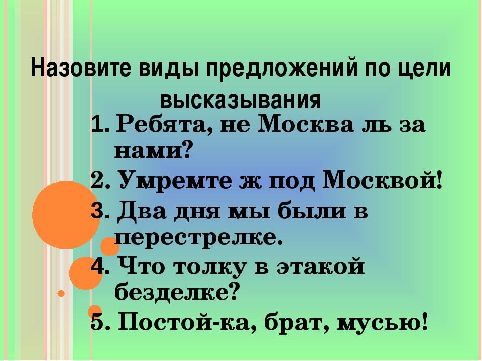 Назовите виды предложений по цели высказывания 1. Ребята, не Москва ль за нам...