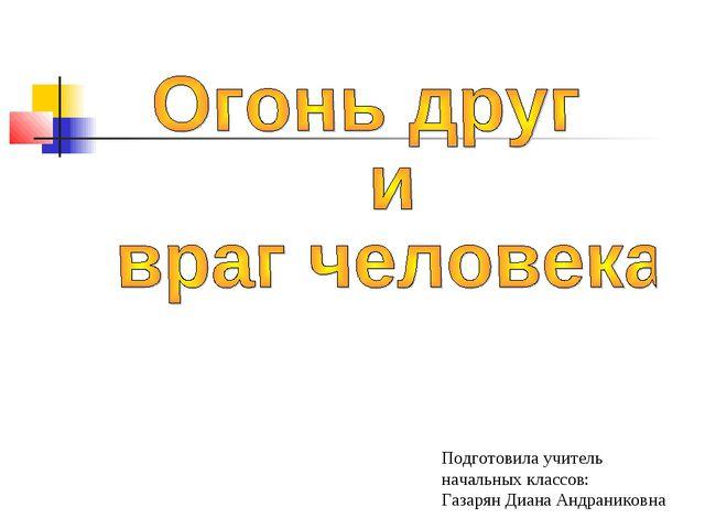 Подготовила учитель начальных классов: Газарян Диана Андраниковна