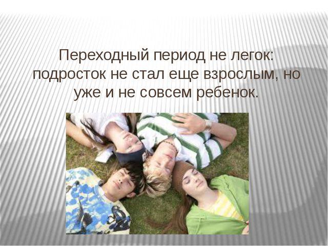 Переходный период не легок: подросток не стал еще взрослым, но уже и не совсе...