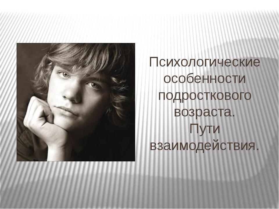 Психологические особенности подросткового возраста. Пути взаимодействия.