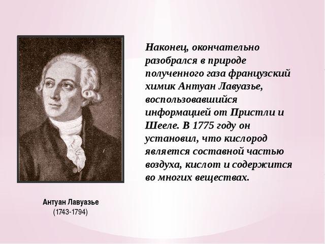 Антуан Лавуазье (1743-1794) Наконец, окончательно разобрался в природе получе...
