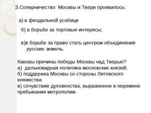 3.Соперничество Москвы и Твери проявилось: а) в феодальной усобице б) в борьб