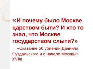 «И почему было Москве царством быти? И хто то знал, что Москве государством с