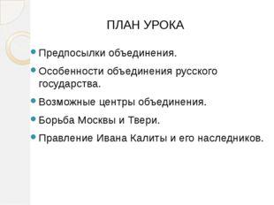 ПЛАН УРОКА Предпосылки объединения. Особенности объединения русского государс