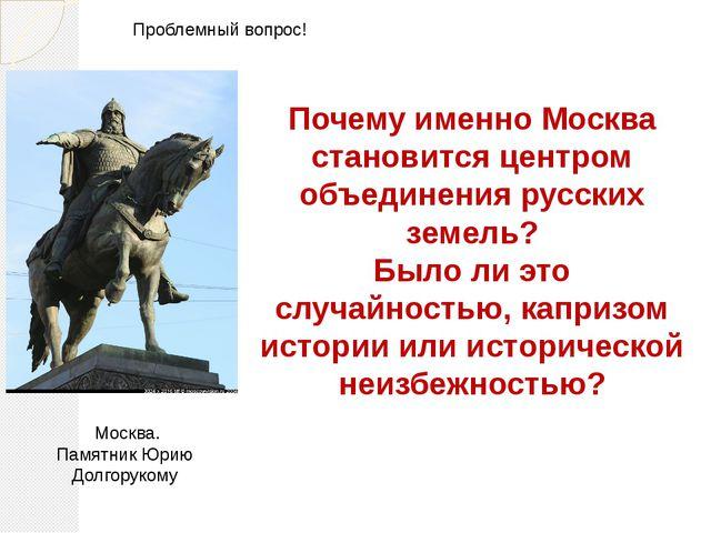 Почему именно Москва становится центром объединения русских земель? Было ли э...