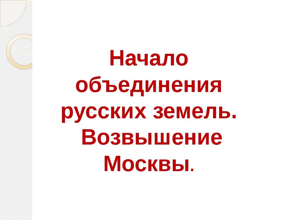 Начало объединения русских земель. Возвышение Москвы.