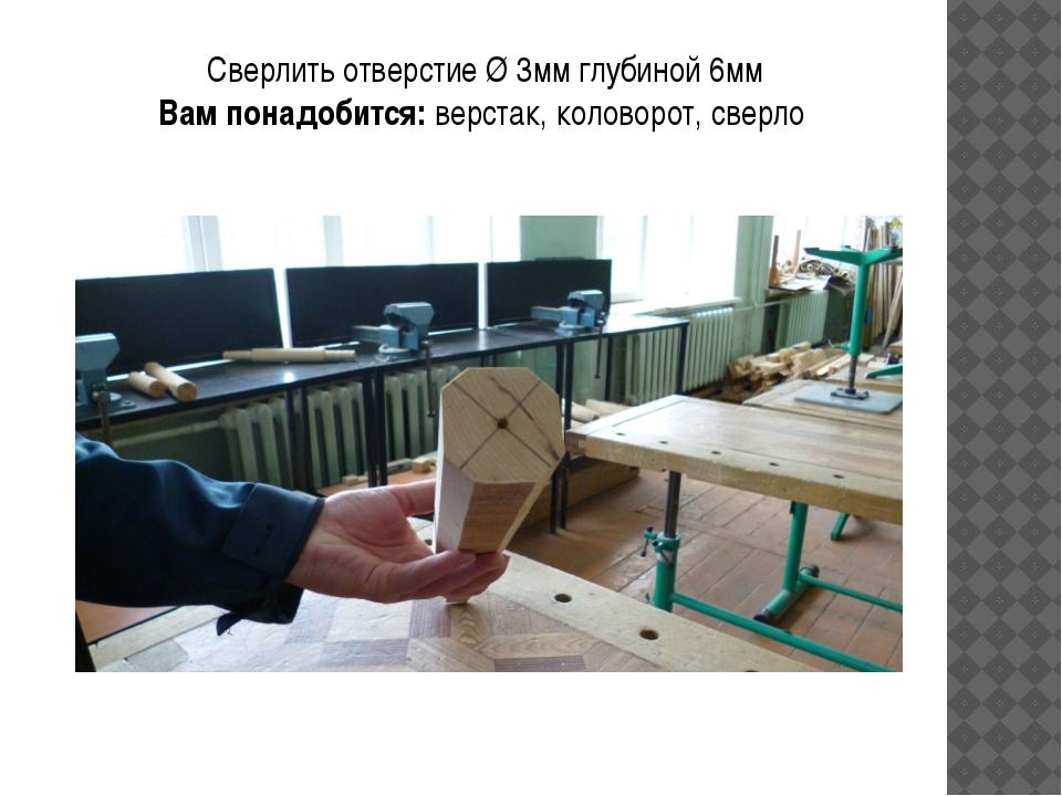 Сверлить отверстие Ø 3мм глубиной 6мм Вам понадобится: верстак, коловорот, св...
