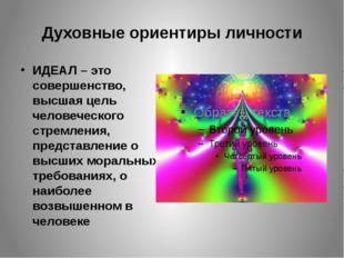 Духовные ориентиры личности ИДЕАЛ – это совершенство, высшая цель человеческо