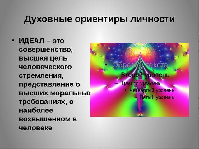 Духовные ориентиры личности ИДЕАЛ – это совершенство, высшая цель человеческо...