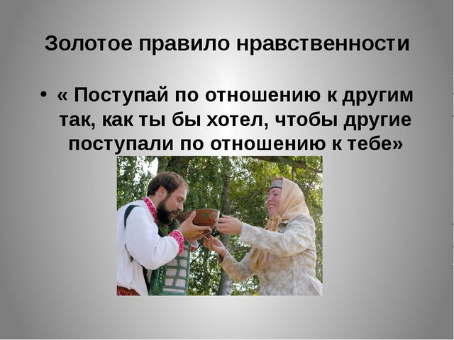 Золотое правило нравственности « Поступай по отношению к другим так, как ты б...